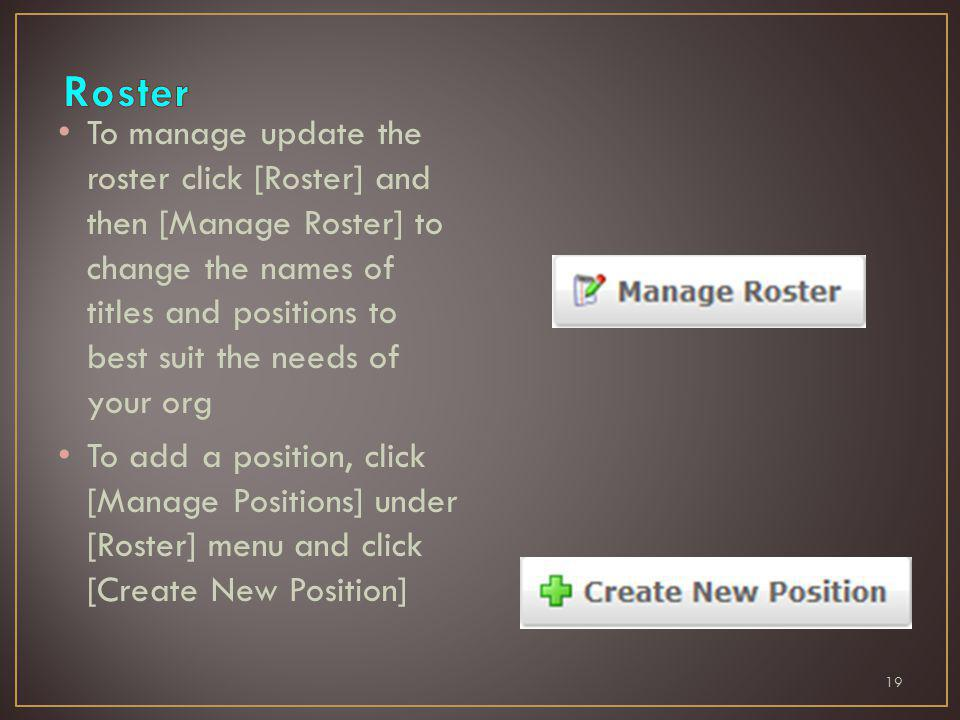 To manage update the roster click [Roster] and then [Manage Roster] to change the names of titles and positions to best suit the needs of your org To add a position, click [Manage Positions] under [Roster] menu and click [Create New Position] 19