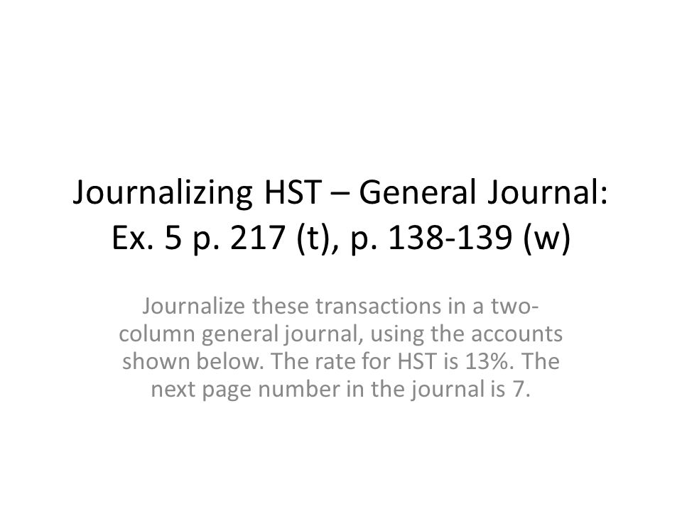 Journalizing HST – General Journal: Ex. 5 p. 217 (t), p. 138-139 (w) Journalize these transactions in a two- column general journal, using the account