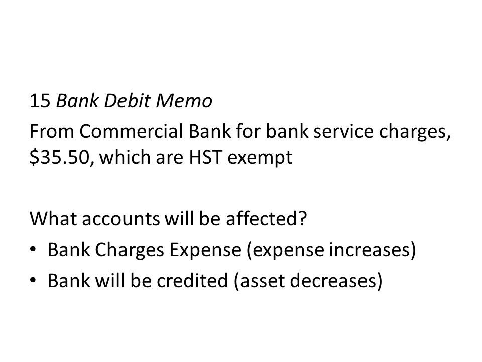 15 Bank Debit Memo From Commercial Bank for bank service charges, $35.50, which are HST exempt What accounts will be affected? Bank Charges Expense (e