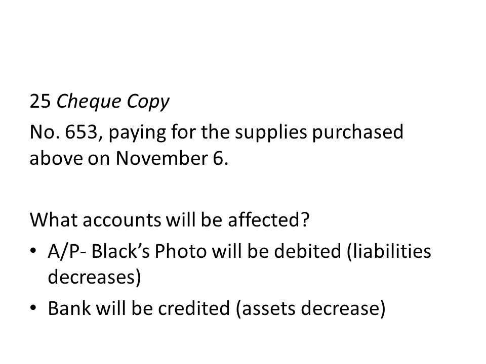 25 Cheque Copy No. 653, paying for the supplies purchased above on November 6. What accounts will be affected? A/P- Blacks Photo will be debited (liab
