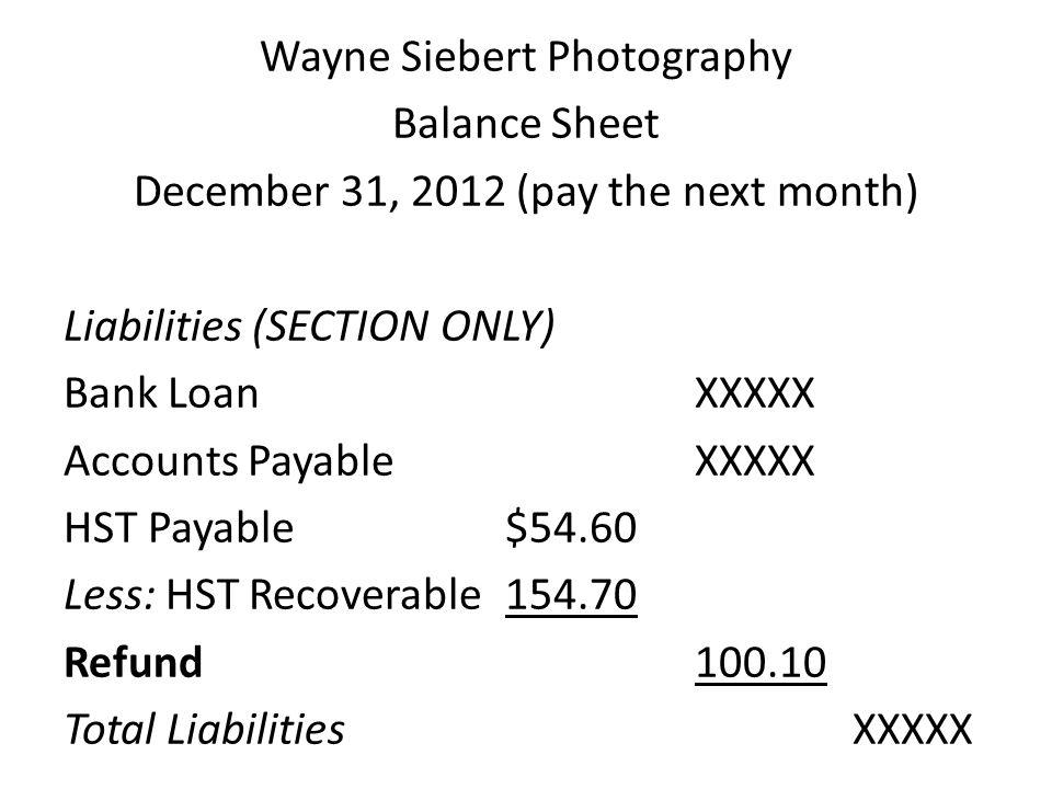 Wayne Siebert Photography Balance Sheet December 31, 2012 (pay the next month) Liabilities (SECTION ONLY) Bank LoanXXXXX Accounts PayableXXXXX HST Pay
