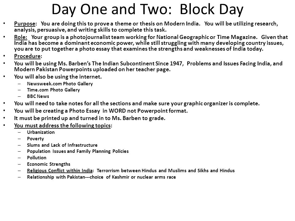 Day One and Two: Block Day The selected images and presented information must support a theme/thesis on modern India: – While India is economically thriving, India is also being torn apart by population, poverty, and political issues.