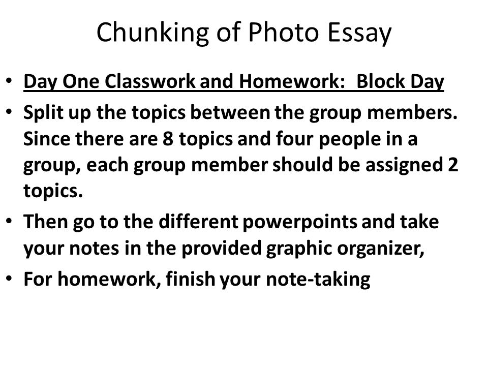 Chunking of Photo Essay Day One Classwork and Homework: Block Day Split up the topics between the group members.