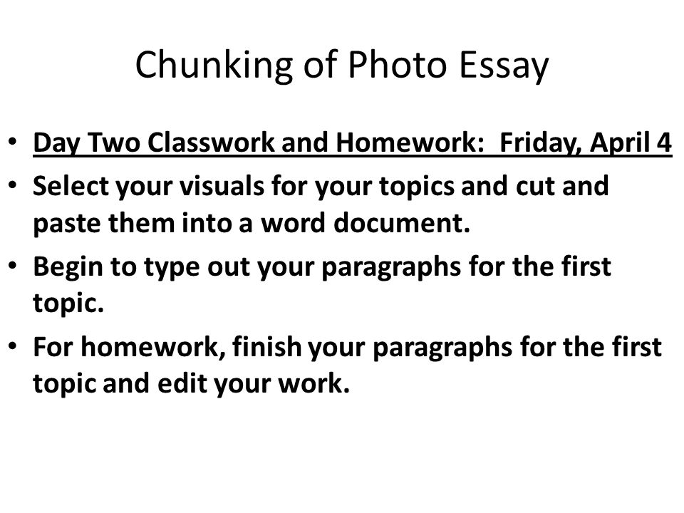 Chunking of Photo Essay Day Two Classwork and Homework: Friday, April 4 Select your visuals for your topics and cut and paste them into a word document.