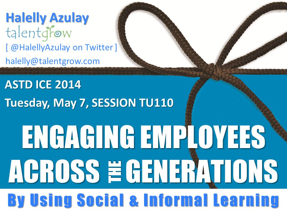 ENGAGING EMPLOYEES ACROSS GENERATIONS ASTD ICE 2014 Tuesday, May 7, SESSION TU110 THE By Using Social & Informal Learning Halelly Azulay [ @HalellyAzulay on Twitter ] halelly@talentgrow.com