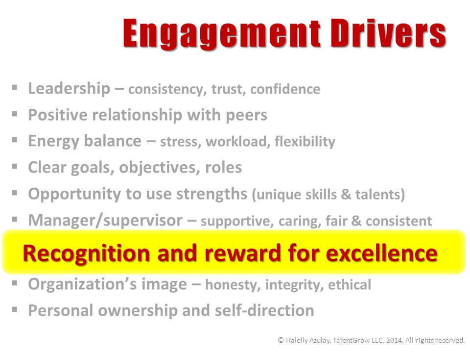 Engagement Drivers Leadership – consistency, trust, confidence Positive relationship with peers Energy balance – stress, workload, flexibility Clear goals, objectives, roles Opportunity to use strengths (unique skills & talents) Manager/supervisor – supportive, caring, fair & consistent Recognition and reward for excellence Recognition and reward for excellence Organizations image – honesty, integrity, ethical Personal ownership and self-direction © Halelly Azulay, TalentGrow LLC, 2014.