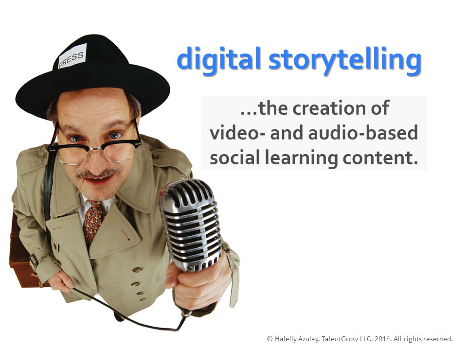 digital storytelling …the creation of video- and audio-based social learning content.