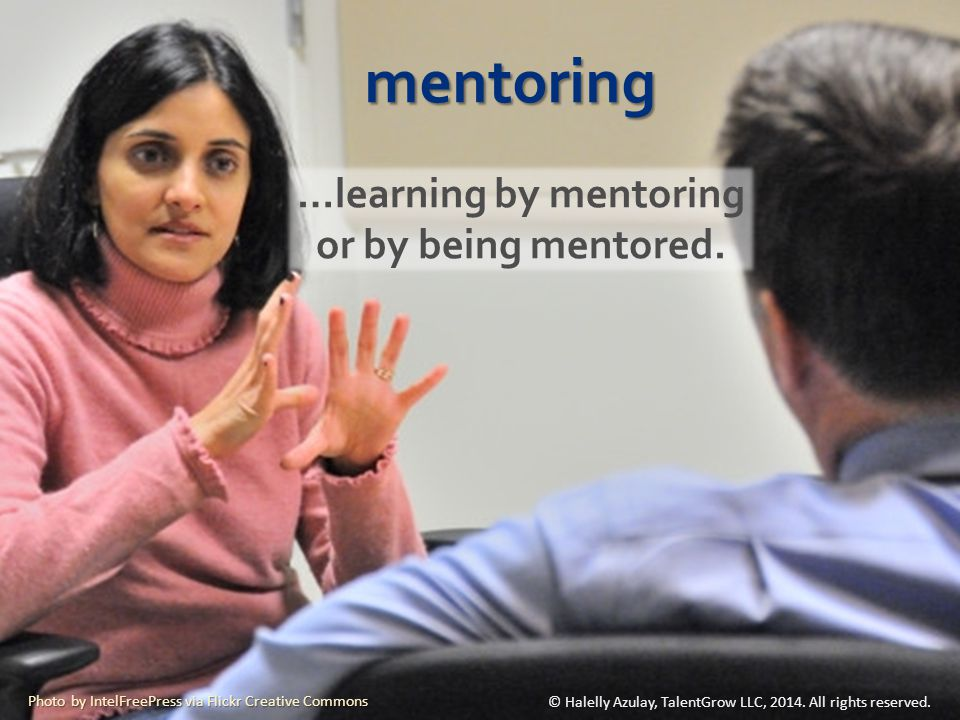 mentoring …learning by mentoring or by being mentored. © Halelly Azulay, TalentGrow LLC, 2014. All rights reserved. Photo by IntelFreePress via Flickr