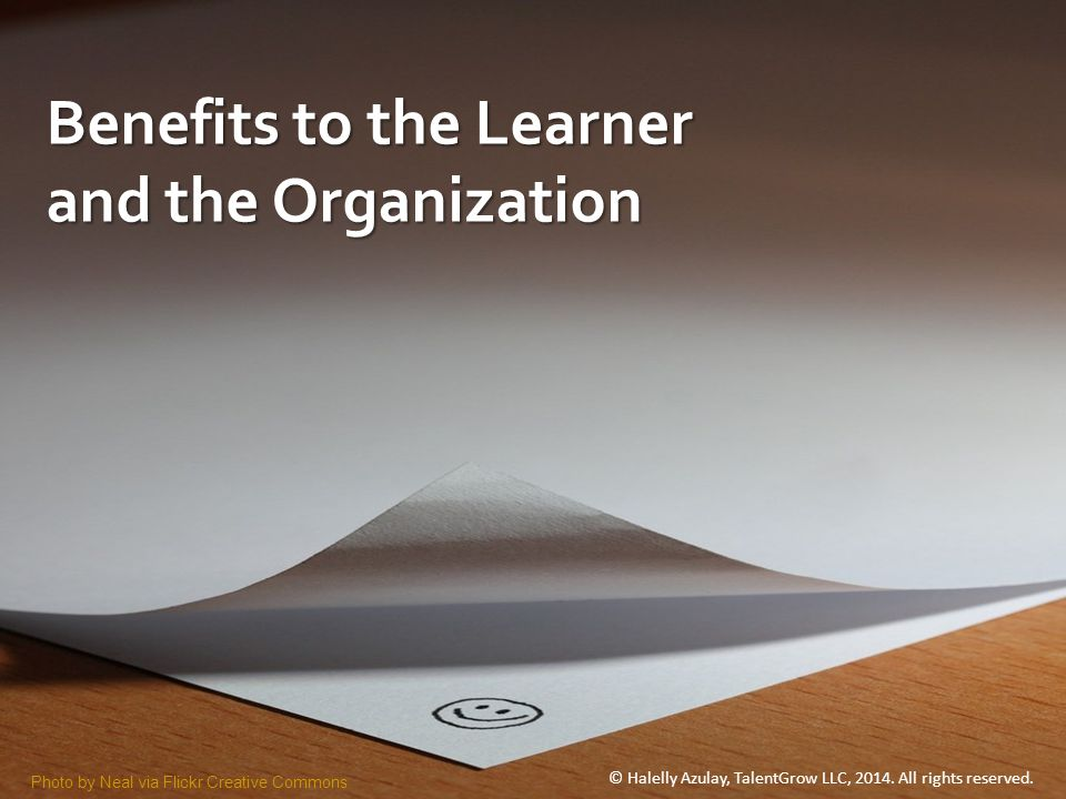 Benefits to the Learner and the Organization Photo by Neal via Flickr Creative Commons © Halelly Azulay, TalentGrow LLC, 2014.