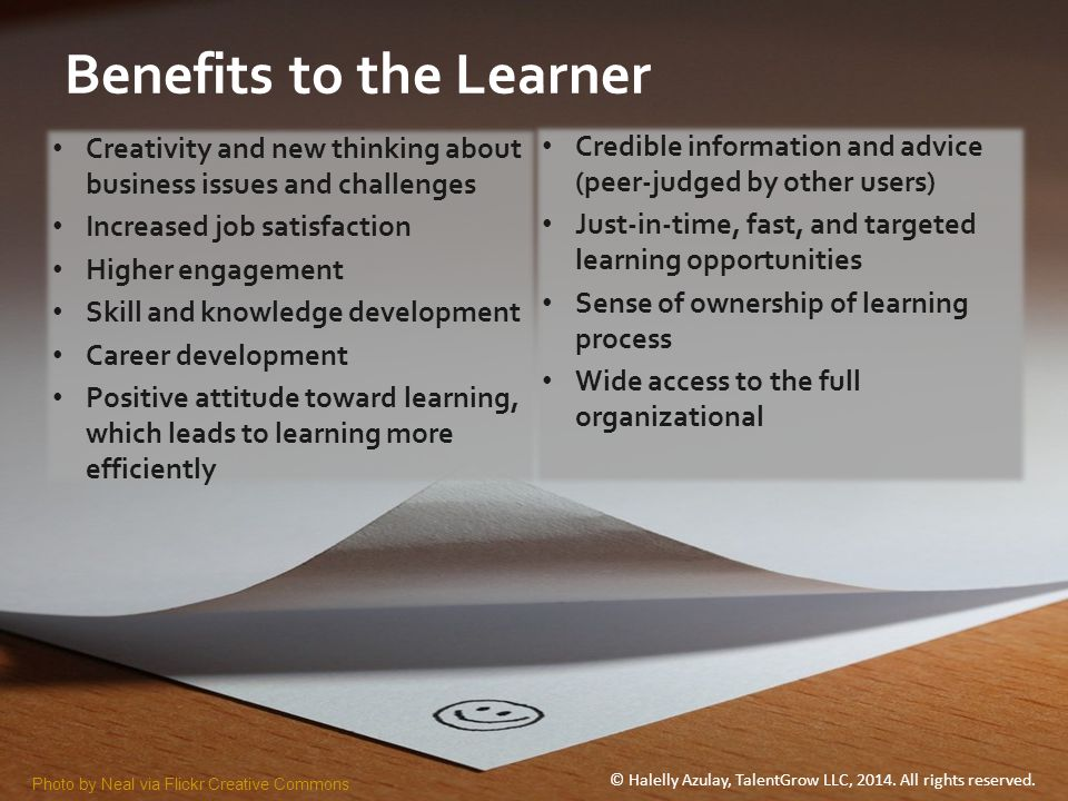Benefits to the Learner Creativity and new thinking about business issues and challenges Increased job satisfaction Higher engagement Skill and knowle