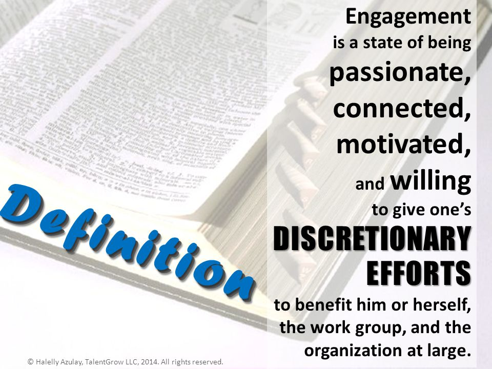 DISCRETIONARY EFFORTS Engagement is a state of being passionate, connected, motivated, and willing to give ones DISCRETIONARY EFFORTS to benefit him o