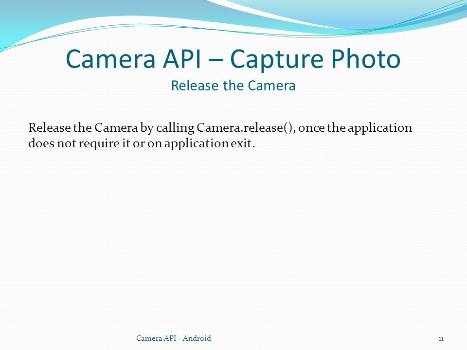 Camera API – Capture Photo Release the Camera Release the Camera by calling Camera.release(), once the application does not require it or on applicati