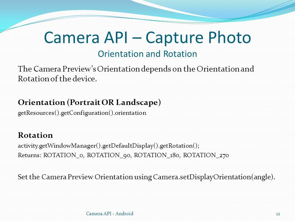 Camera API – Capture Photo Orientation and Rotation The Camera Previews Orientation depends on the Orientation and Rotation of the device.