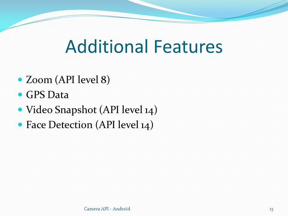 Additional Features Zoom (API level 8) GPS Data Video Snapshot (API level 14) Face Detection (API level 14) Camera API - Android15