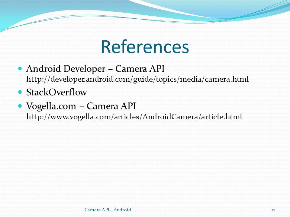 References Android Developer – Camera API http://developer.android.com/guide/topics/media/camera.html StackOverflow Vogella.com – Camera API http://www.vogella.com/articles/AndroidCamera/article.html Camera API - Android17