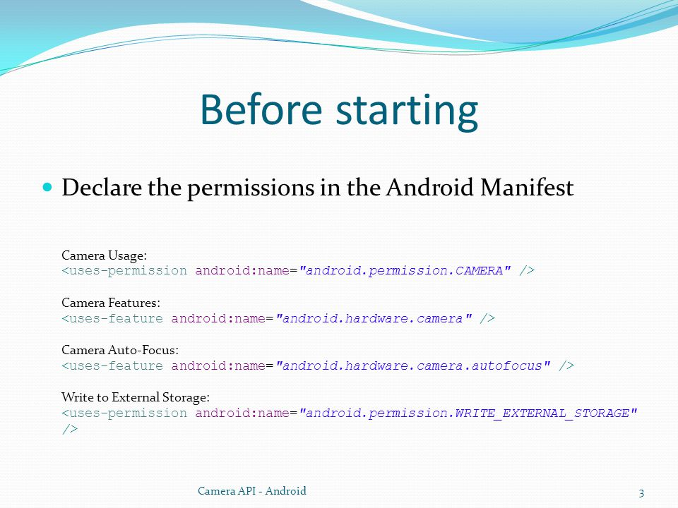 Before starting Declare the permissions in the Android Manifest Camera Usage: Camera Features: Camera Auto-Focus: Write to External Storage: Camera API - Android3