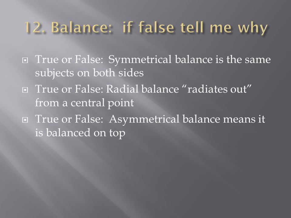True or False: Symmetrical balance is the same subjects on both sides True or False: Radial balance radiates out from a central point True or False: Asymmetrical balance means it is balanced on top