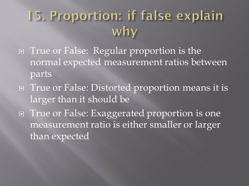 True or False: Regular proportion is the normal expected measurement ratios between parts True or False: Distorted proportion means it is larger than it should be True or False: Exaggerated proportion is one measurement ratio is either smaller or larger than expected