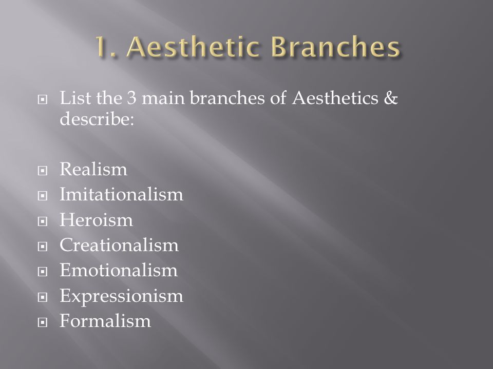 List the 3 main branches of Aesthetics & describe: Realism Imitationalism Heroism Creationalism Emotionalism Expressionism Formalism
