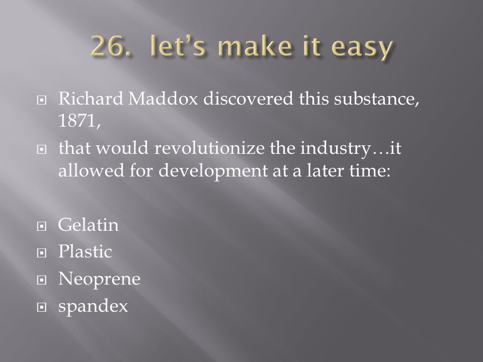 Richard Maddox discovered this substance, 1871, that would revolutionize the industry…it allowed for development at a later time: Gelatin Plastic Neop
