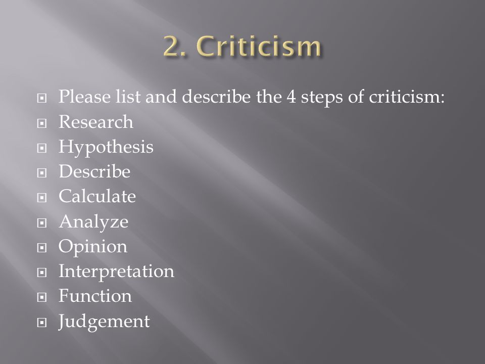 Please list and describe the 4 steps of criticism: Research Hypothesis Describe Calculate Analyze Opinion Interpretation Function Judgement