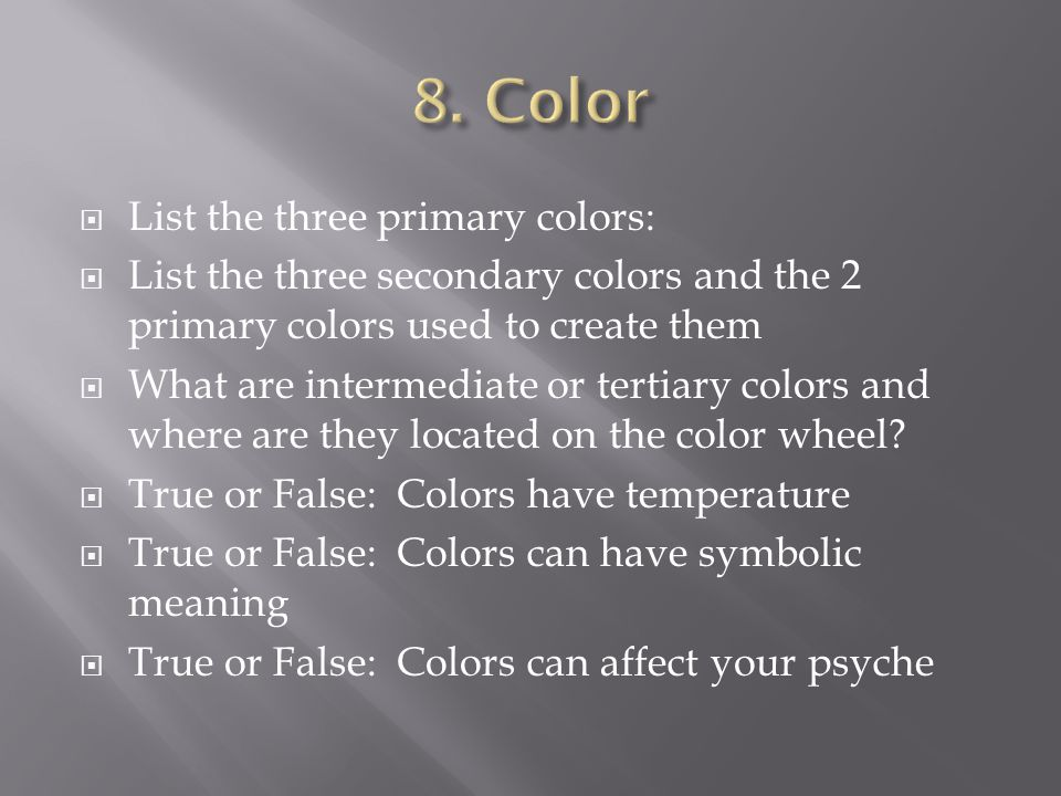 List the three primary colors: List the three secondary colors and the 2 primary colors used to create them What are intermediate or tertiary colors and where are they located on the color wheel.
