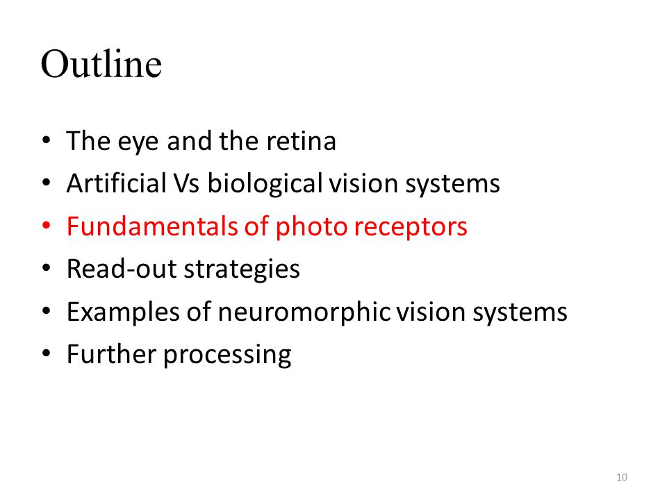 Outline The eye and the retina Artificial Vs biological vision systems Fundamentals of photo receptors Read-out strategies Examples of neuromorphic vision systems Further processing 10