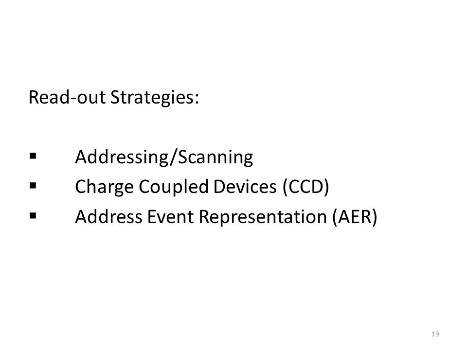 Read-out Strategies: Addressing/Scanning Charge Coupled Devices (CCD) Address Event Representation (AER) 19
