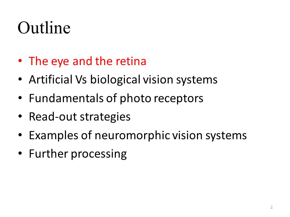 Outline The eye and the retina Artificial Vs biological vision systems Fundamentals of photo receptors Read-out strategies Examples of neuromorphic vision systems Further processing 2