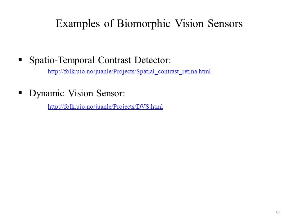 Examples of Biomorphic Vision Sensors Spatio-Temporal Contrast Detector: http://folk.uio.no/juanle/Projects/Spatial_contrast_retina.html Dynamic Vision Sensor: http://folk.uio.no/juanle/Projects/DVS.html 31