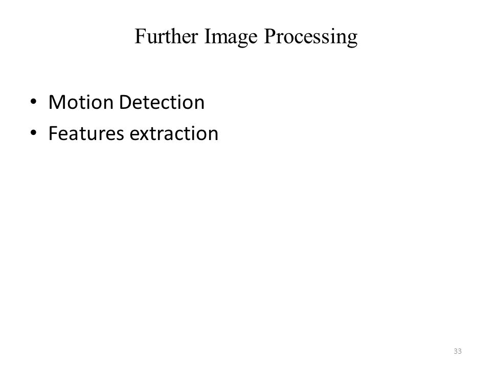 Further Image Processing Motion Detection Features extraction 33