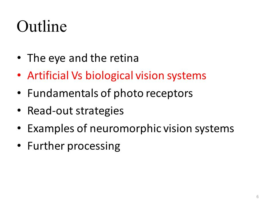 Outline The eye and the retina Artificial Vs biological vision systems Fundamentals of photo receptors Read-out strategies Examples of neuromorphic vision systems Further processing 6