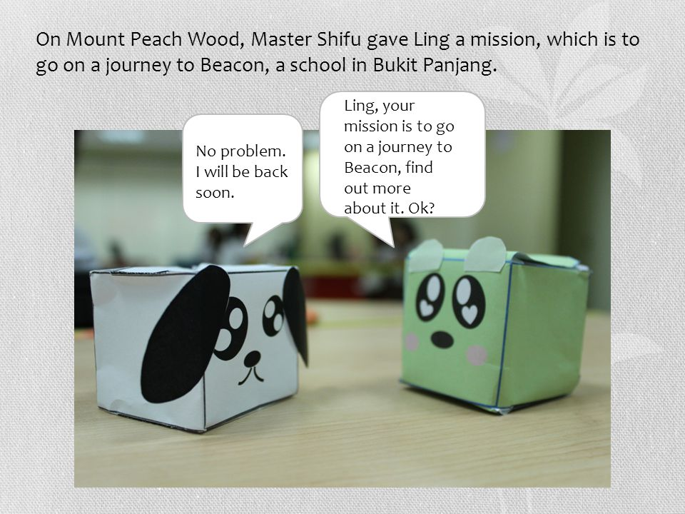 On Mount Peach Wood, Master Shifu gave Ling a mission, which is to go on a journey to Beacon, a school in Bukit Panjang.