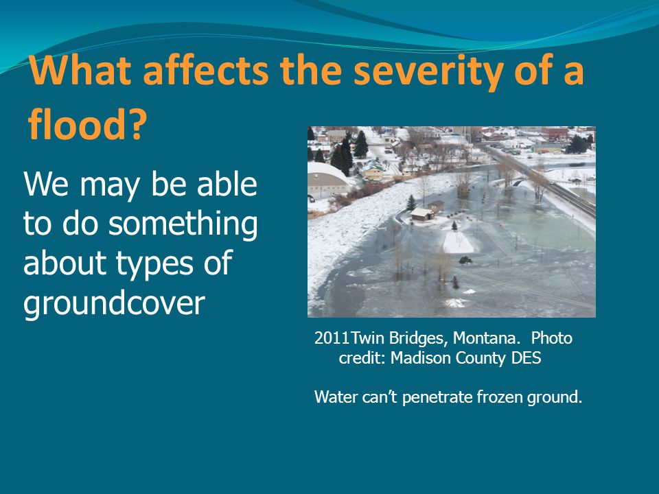 What affects the severity of a flood? We may be able to do something about types of groundcover 2011Twin Bridges, Montana. Photo credit: Madison Count