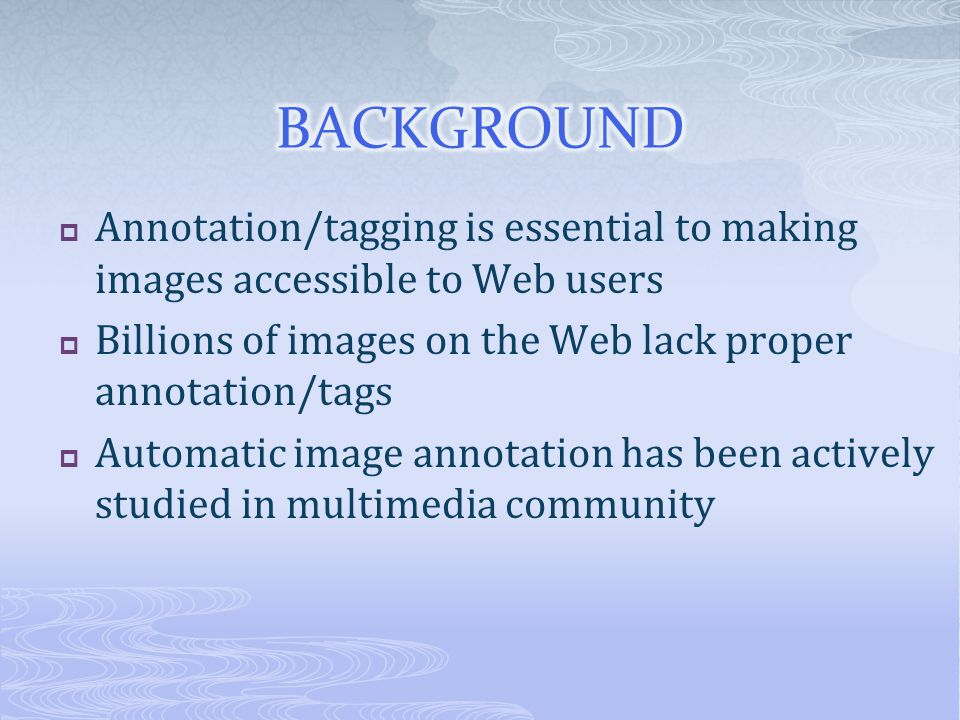 Annotation/tagging is essential to making images accessible to Web users Billions of images on the Web lack proper annotation/tags Automatic image annotation has been actively studied in multimedia community