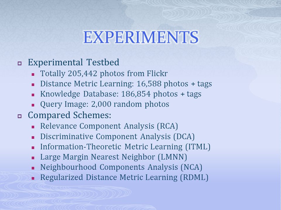 Experimental Testbed Totally 205,442 photos from Flickr Distance Metric Learning: 16,588 photos + tags Knowledge Database: 186,854 photos + tags Query Image: 2,000 random photos Compared Schemes: Relevance Component Analysis (RCA) Discriminative Component Analysis (DCA) Information-Theoretic Metric Learning (ITML) Large Margin Nearest Neighbor (LMNN) Neighbourhood Components Analysis (NCA) Regularized Distance Metric Learning (RDML)