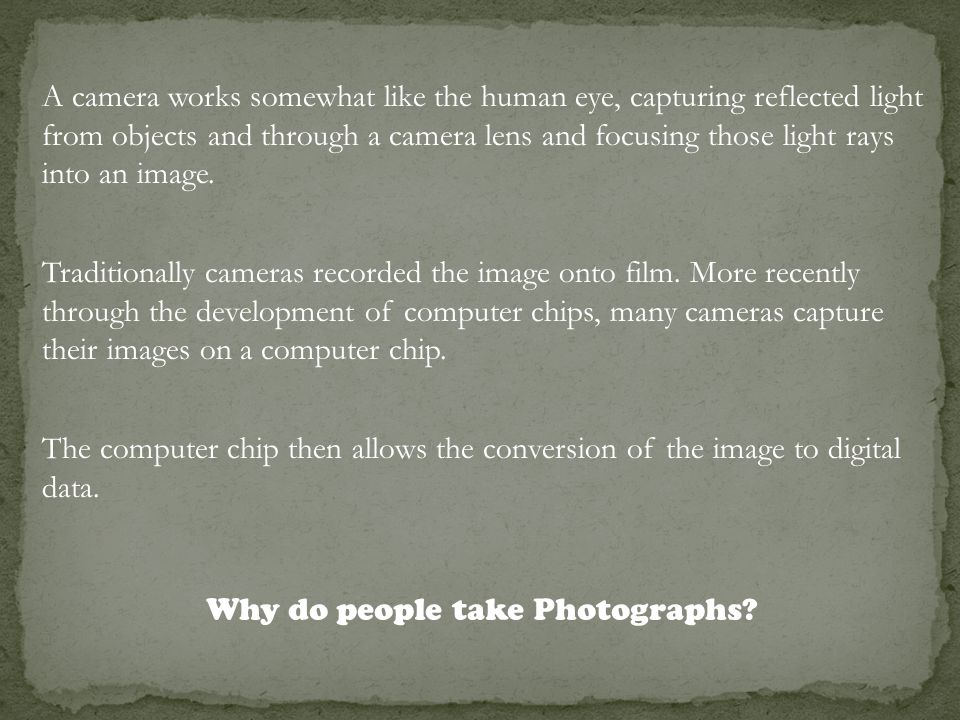 A camera works somewhat like the human eye, capturing reflected light from objects and through a camera lens and focusing those light rays into an ima