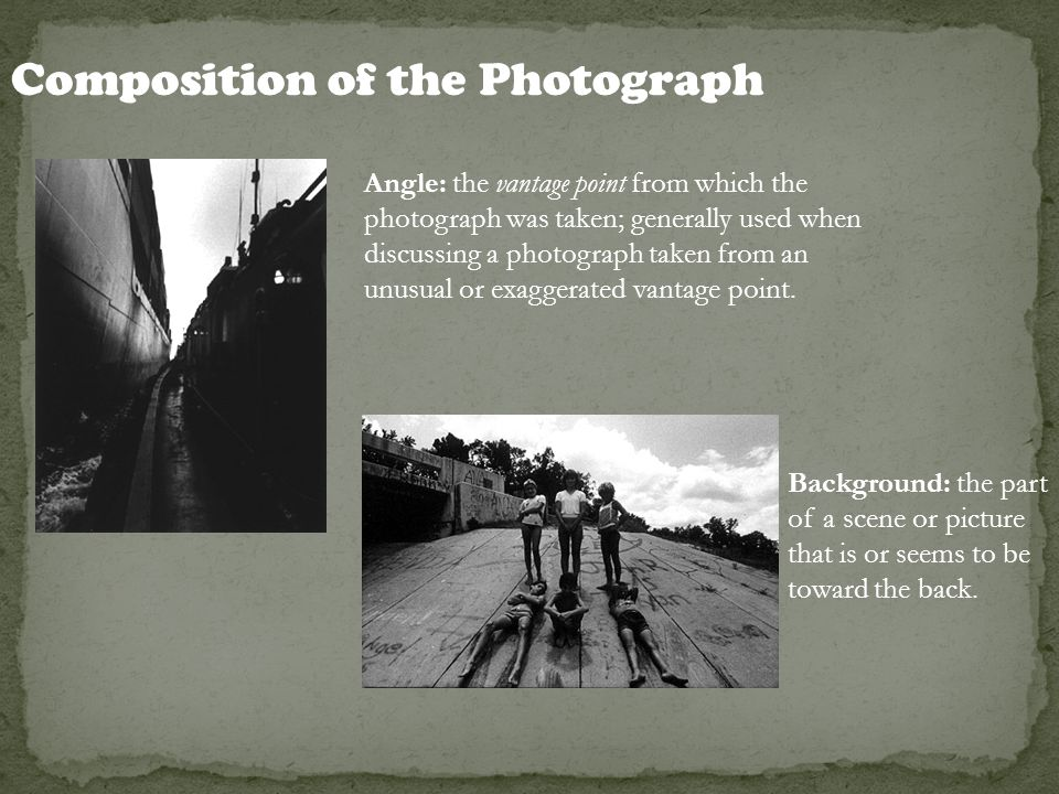 Composition of the Photograph Angle: the vantage point from which the photograph was taken; generally used when discussing a photograph taken from an
