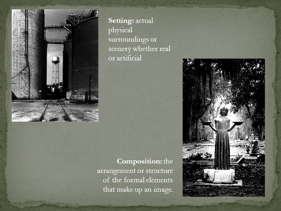 Setting: actual physical surroundings or scenery whether real or artificial Composition: the arrangement or structure of the formal elements that make