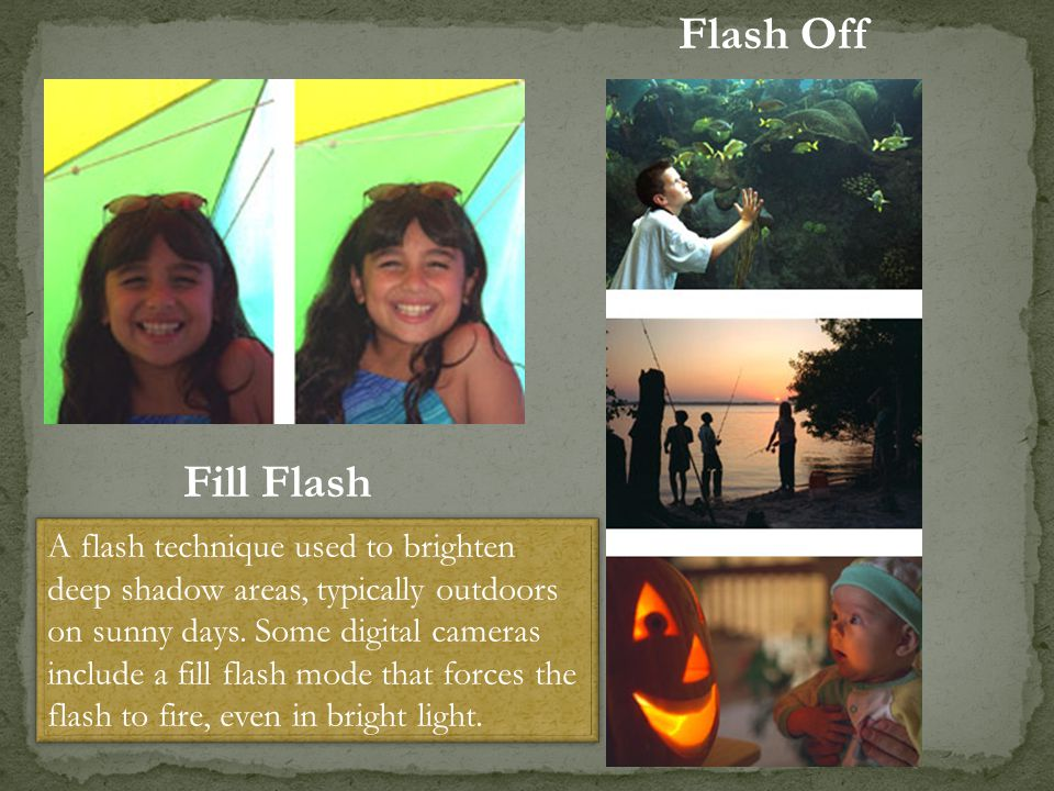 Fill Flash Flash Off A flash technique used to brighten deep shadow areas, typically outdoors on sunny days. Some digital cameras include a fill flash
