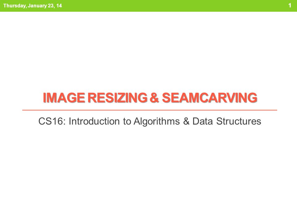 IMAGE RESIZING & SEAMCARVING CS16: Introduction to Algorithms & Data Structures Thursday, January 23, 14 1