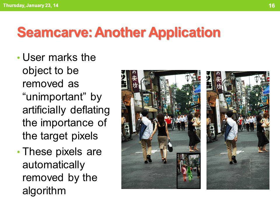 Seamcarve: Another Application User marks the object to be removed as unimportant by artificially deflating the importance of the target pixels These pixels are automatically removed by the algorithm Thursday, January 23, 14 16