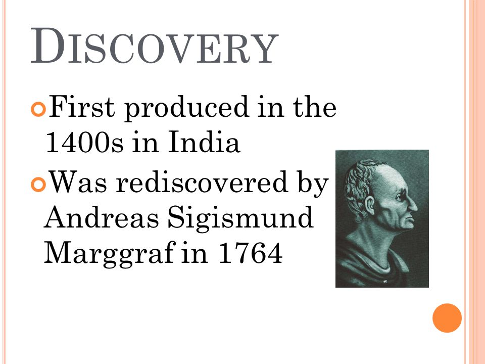 D ISCOVERY First produced in the 1400s in India Was rediscovered by Andreas Sigismund Marggraf in 1764