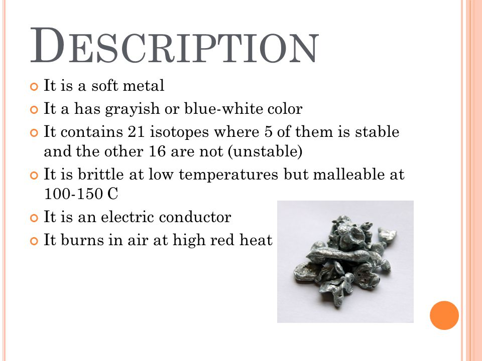 D ESCRIPTION It is a soft metal It a has grayish or blue-white color It contains 21 isotopes where 5 of them is stable and the other 16 are not (unstable) It is brittle at low temperatures but malleable at 100-150 C It is an electric conductor It burns in air at high red heat
