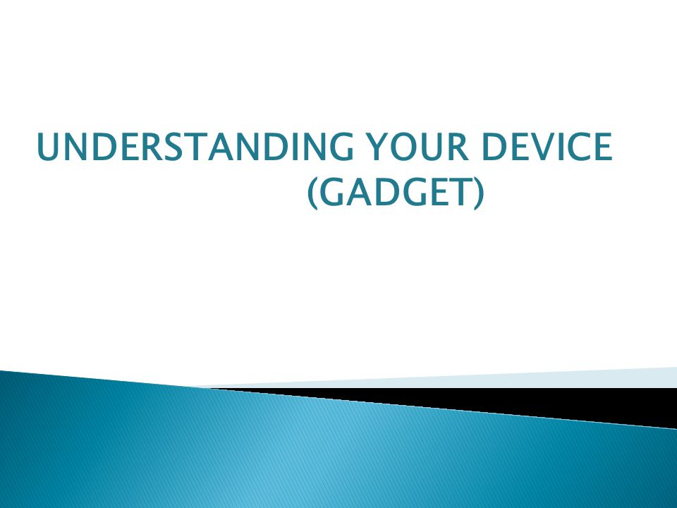 UNDERSTANDING YOUR DEVICE (GADGET)