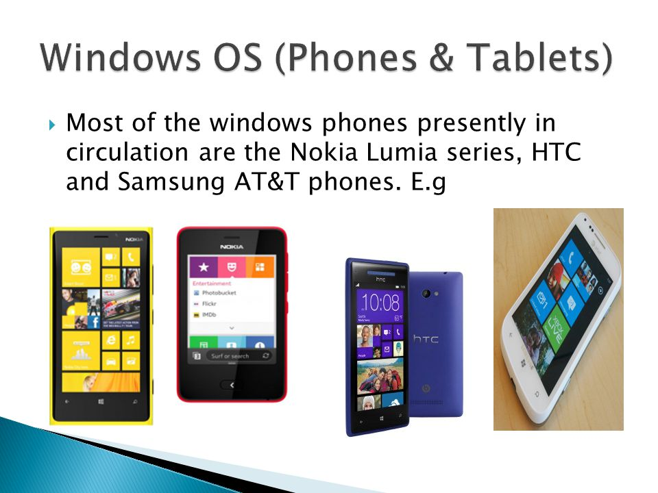 Most of the windows phones presently in circulation are the Nokia Lumia series, HTC and Samsung AT&T phones.