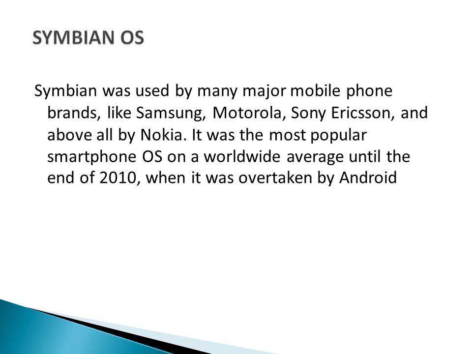 Symbian was used by many major mobile phone brands, like Samsung, Motorola, Sony Ericsson, and above all by Nokia.