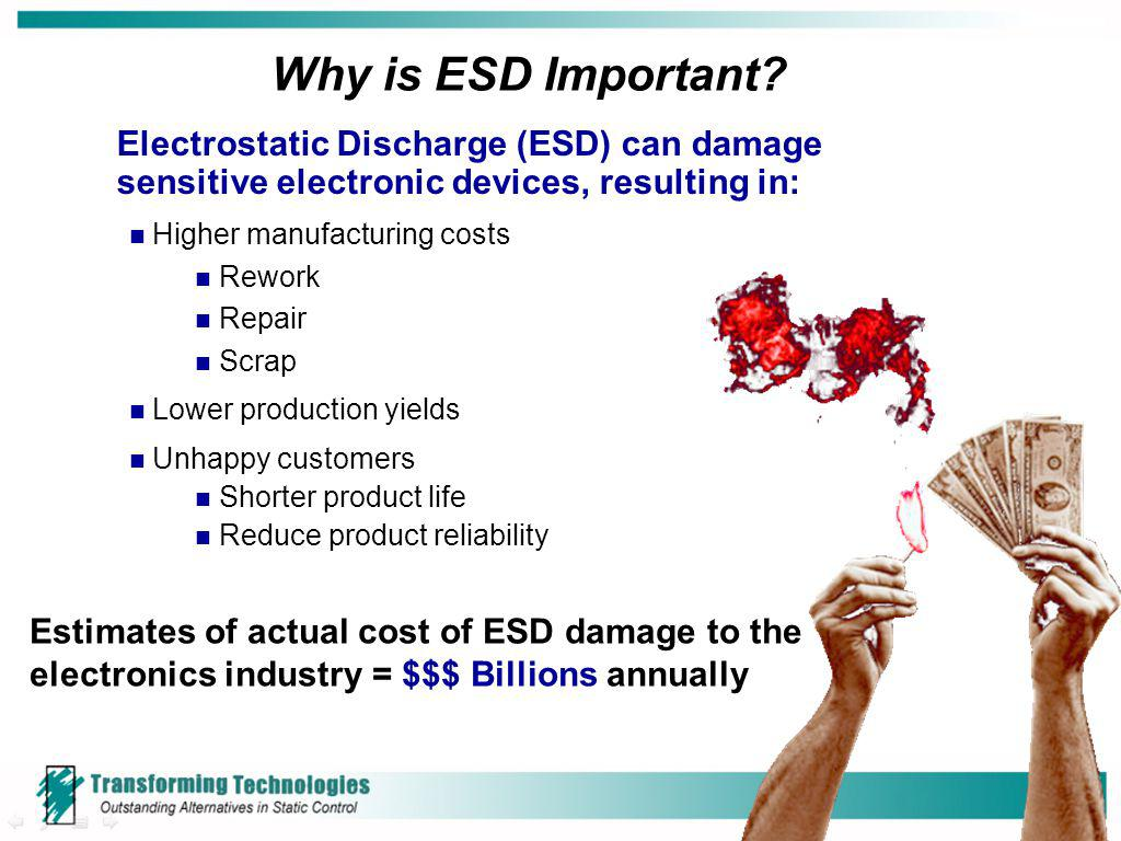 Why is ESD Important? Electrostatic Discharge (ESD) can damage sensitive electronic devices, resulting in: Higher manufacturing costs Rework Repair Sc