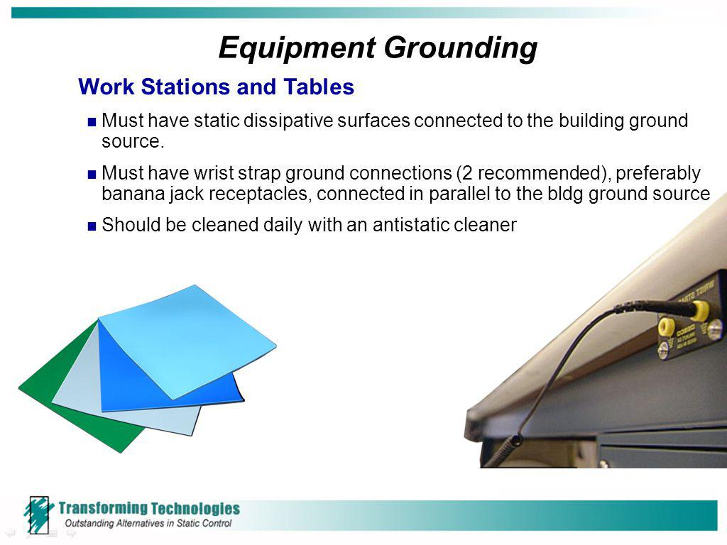 Equipment Grounding Work Stations and Tables Must have static dissipative surfaces connected to the building ground source. Must have wrist strap grou