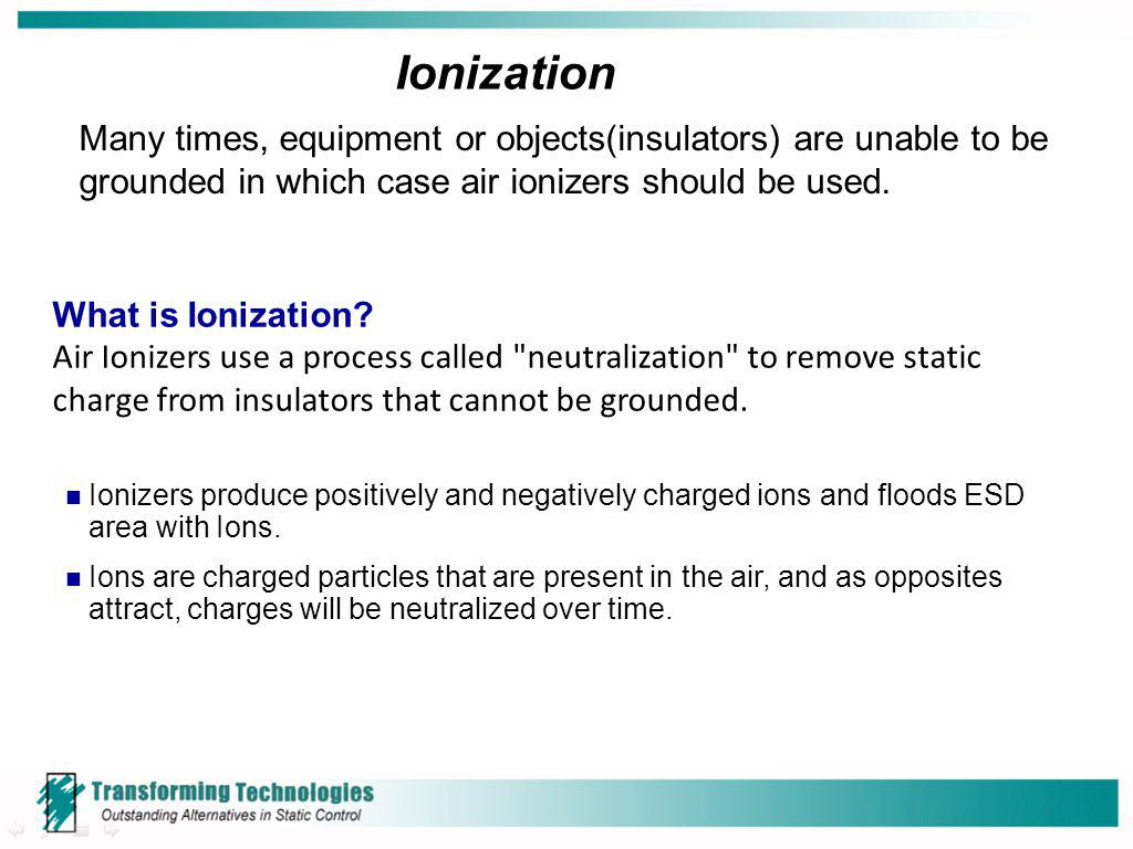 Ionization Many times, equipment or objects(insulators) are unable to be grounded in which case air ionizers should be used. What is Ionization? Air I